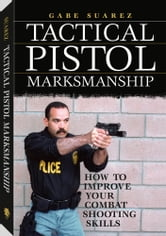 Tactical Pistol Marksmanship: How To Improve Your Combat Shooting Skills ebook by Suarez, Gabriel