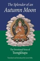 The Splendor of an Autumn Moon - The Devotional Verse of Tsongkhapa ebook by Je Tsongkhapa, Kilty, Gavin Kilty