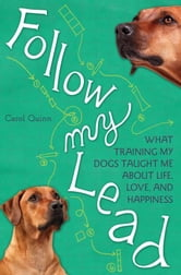 Follow My Lead - What Training My Dogs Taught Me about Life, Love, and Happiness ebook by Carol Quinn