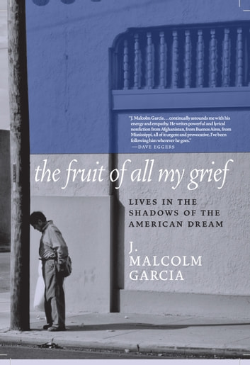 The Fruit of All My Grief - Lives in the Shadows of the American Dream eBook by J. Malcolm Garcia