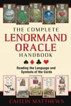 The Complete Lenormand Oracle Handbook - Reading the Language and Symbols of the Cards ebook by Caitlín Matthews