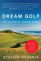 Dream Golf - The Making of Bandon Dunes, Revised and Expanded ebook by Stephen Goodwin