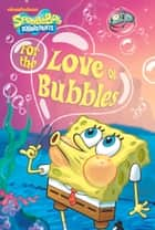 For the Love of Bubbles (SpongeBob SquarePants) ebook by Nickeoldeon