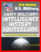 21st Century U.S. Military Documents: Army Military Intelligence History Sourcebook - Comprehensive History from George Washington to the Civil War, World War I and II, and Desert Storm ebook by Progressive Management