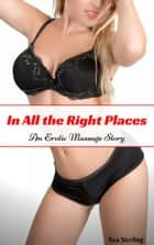 In All the Right Places: An Erotic Massage Story ebook by Ava Sterling