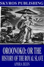 Oroonoko: Or the History of the Royal Slave eBook by Aphra Behn