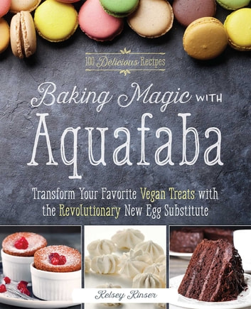 Baking Magic with Aquafaba - Transform Your Favorite Vegan Treats with the Revolutionary New Egg Substitute ebook by Kelsey Kinser