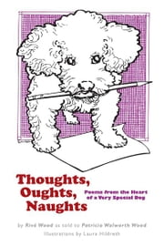 Thoughts, Oughts, Naughts: Poems from the Heart of a Very Special Dog ebook by by Rivé Wood as told to Patricia Walworth Wood