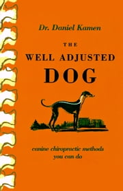 The Well Adjusted Dog: Canine Chiropractic Methods You Can Do ebook by Daniel Kamen