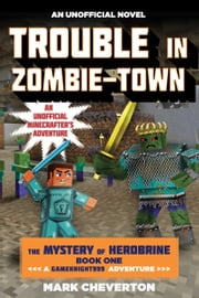 Trouble in Zombie-town - The Mystery of Herobrine: Book One: A Gameknight999 Adventure: An Unofficial Minecrafter's Adventure ebook by Mark Cheverton