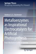 Metalloenzymes as Inspirational Electrocatalysts for Artificial Photosynthesis - From Mechanism to Model Devices ebook by Andreas S. J. L. Bachmeier