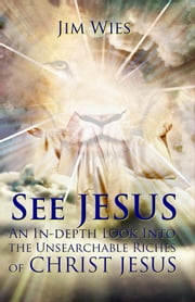 SEE JESUS - An In-depth Look Into the Unsearchable Riches of Christ Jesus ebook by Jim Wies