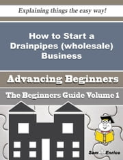 How to Start a Drainpipes (wholesale) Business (Beginners Guide) ebook by Franchesca Pagan,Sam Enrico