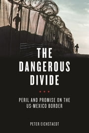 The Dangerous Divide - Peril and Promise on the US-Mexico Border ebook by Peter Eichstaedt