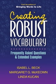 Creating Robust Vocabulary - Frequently Asked Questions and Extended Examples ebook by Isabel L. Beck, PhD,Margaret G. McKeown, Phd,Linda Kucan, PhD