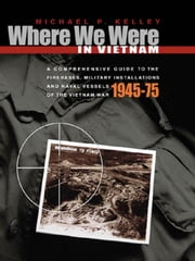 Where We Were in Vietnam: A Comprehensive Guide to the Firebases and Military Installations of the Vietnam War ebook by Kelley, Michael