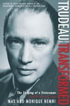 Trudeau Transformed - The Shaping of a Statesman 1944-1965 ebook by Max Nemni, Monique Nemni