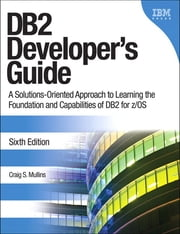 DB2 Developer's Guide - A Solutions-Oriented Approach to Learning the Foundation and Capabilities of DB2 for z/OS ebook by Craig S. Mullins