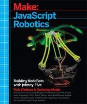 Make: JavaScript Robotics - Building NodeBots with Johnny-Five, Raspberry Pi, Arduino, and BeagleBone ebook by Backstop Media,Rick Waldron,Andrew Fisher,Lyza Danger Gardner,Susan Hinton,Sara Gorecki,Bryan Hughes,David Resseguie,Emily Rose,Raquel Velez,Jonathan Beri,Kassandra Perch,Anna Gerber,Donovan Buck,Julian David Duque,Pawel Szymczykowski