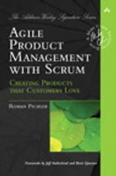 Agile Product Management with Scrum: Creating Products that Customers Love - Creating Products that Customers Love ebook by Roman Pichler