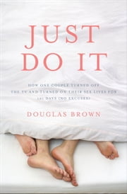 Just Do It - How One Couple Turned Off the TV and Turned On Their Sex Lives for 101 Days (No Excuses!) ebook by Douglas Brown