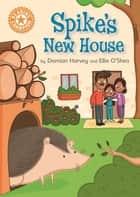 Spike's New House - Independent Reading Orange 6 ebook by Damian Harvey, Ellie O'Shea