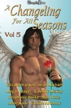 A Changeling For All Seasons 5 ebook by Stephanie Burke, Sean Michael, Ayla Ruse,...