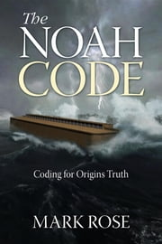 The Noah Code - Coding for Origins Truth ebook by Mark D Rose