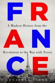France - A Modern History from the Revolution to the War with Terror ebook by Jonathan Fenby