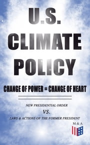 U.S. Climate Policy: Change of Power = Change of Heart - New Presidential Order vs. Laws & Actions of the Former President - A Review of the New Presidential Orders as Opposed to the Legacy of the Former President ebook by White House,U.S. Department of the Interior