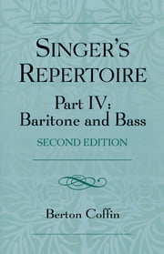 The Singer's Repertoire, Part IV - Baritone and Bass ebook by Berton Coffin