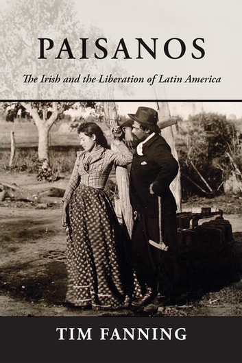 Paisanos - The Irish and the Liberation of Latin America ebook by Tim Fanning