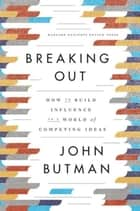 Breaking Out - How to Build Influence in a World of Competing Ideas ebook by John Butman