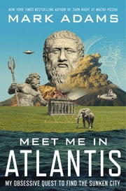 Meet Me in Atlantis - My Obsessive Quest to Find the Sunken City ebook by Mark Adams