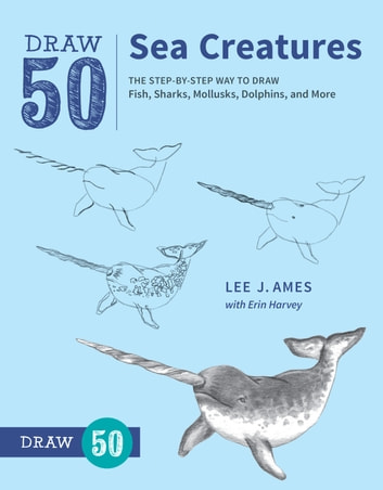 Draw 50 Sea Creatures - The Step-by-Step Way to Draw Fish, Sharks, Mollusks, Dolphins, and More ebook by Lee J. Ames,Erin Harvey