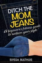 Ditch the Mom Jeans - A Beginner's Fitness Guide to Reclaim Your Style ebook by Elyssa Bulthuis