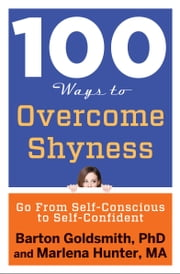 100 Ways to Overcome Shyness - Go From Self-Conscious to Self-Confident ebook by Barton Goldsmith PhD, Ph. D,Marlena Hunter MA, MA