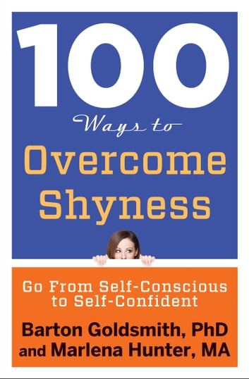 100 Ways to Overcome Shyness - Go From Self-Conscious to Self-Confident ebook by Barton Goldsmith, PhD,Marlena Hunter, MA