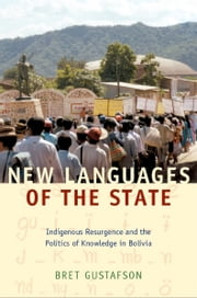 New Languages of the State - Indigenous Resurgence and the Politics of Knowledge in Bolivia ebook by Bret Gustafson,K.  Tsianina Lomawaima,Florencia E. Mallon,Alcida Rita Ramos,Joanne Rappaport
