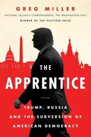 The Apprentice - Trump, Russia and the Subversion of American Democracy ebook by Greg Miller