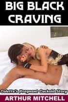 Big Black Craving: Colette's Pregnant Cuckold Story (Black Breeding Sex) ebook by Arthur Mitchell