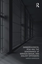 Dangerousness, Risk and the Governance of Serious Sexual and Violent Offenders ebook by Karen Harrison