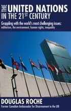 The United Nations in the 21st Century - Grappling with the world's most challenging issues: militarism, the environment, human rights, inequality ebook by Douglas Roche