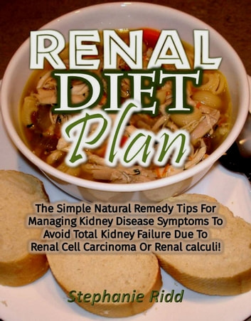 Renal Diet Plan: The Simple Natural Remedy Tips For Managing Kidney Disease Symptoms To Avoid Total Kidney Failure Due To Renal Cell Carcinoma Or Renal calculi! ebook by Stephanie Ridd