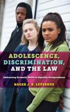 Adolescence, Discrimination, and the Law - Addressing Dramatic Shifts in Equality Jurisprudence ebook by Roger J.R. Levesque