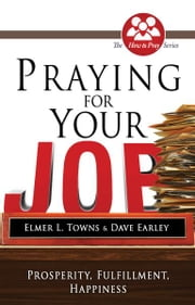 Praying for Your Job: Prosperity, Fulfillment, Happiness ebook by Elmer Towns, David Earley