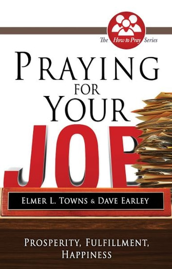 Praying for Your Job: Prosperity, Fulfillment, Happiness ebook by Elmer Towns,David Earley