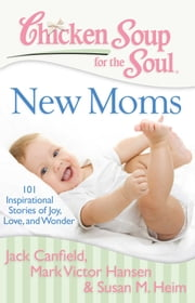 Chicken Soup for the Soul: New Moms - 101 Inspirational Stories of Joy, Love, and Wonder ebook by Jack Canfield, Mark Victor Hansen, Susan M. Heim