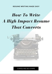 How To Write An Impressive, High Impact Resume That Converts ebook by Caroline De Kimpe
