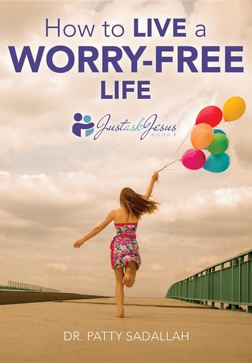 How to Live a Worry-Free Life - Just Ask Jesus Book 1 ebook by Patty Sadallah